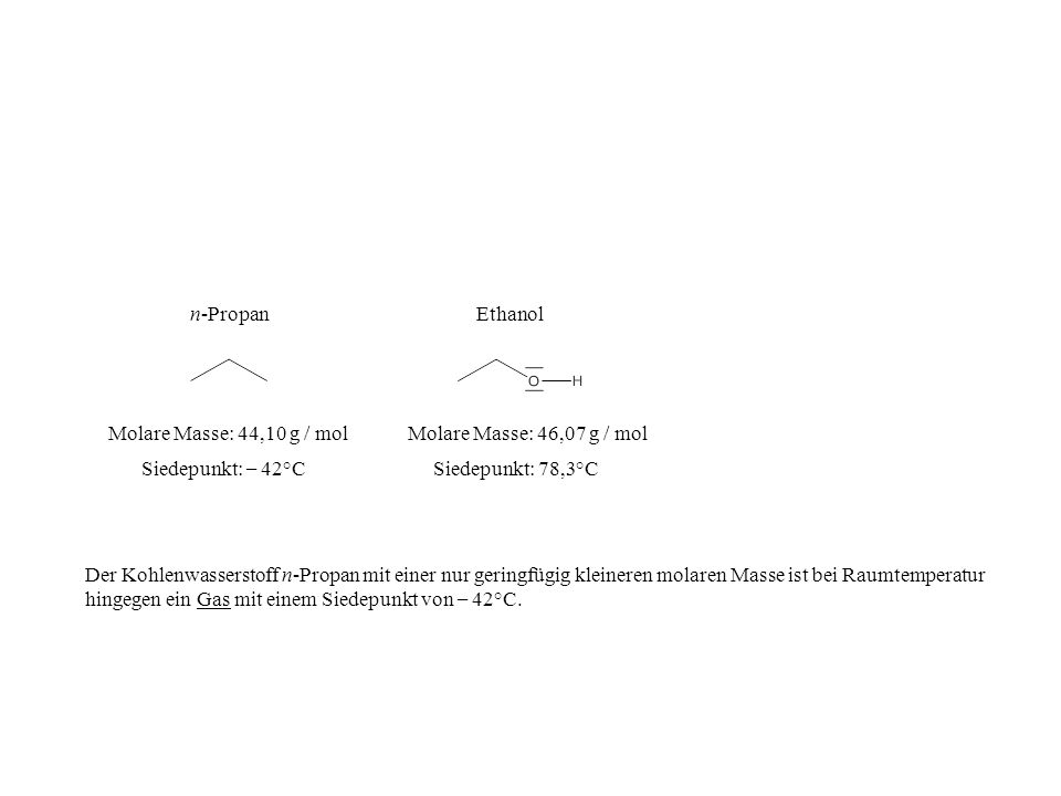 n-Propan Ethanol. Molare Masse: 44,10 g / mol. Molare Masse: 46,07 g / mol. Siedepunkt: – 42°C. Siedepunkt: 78,3°C.