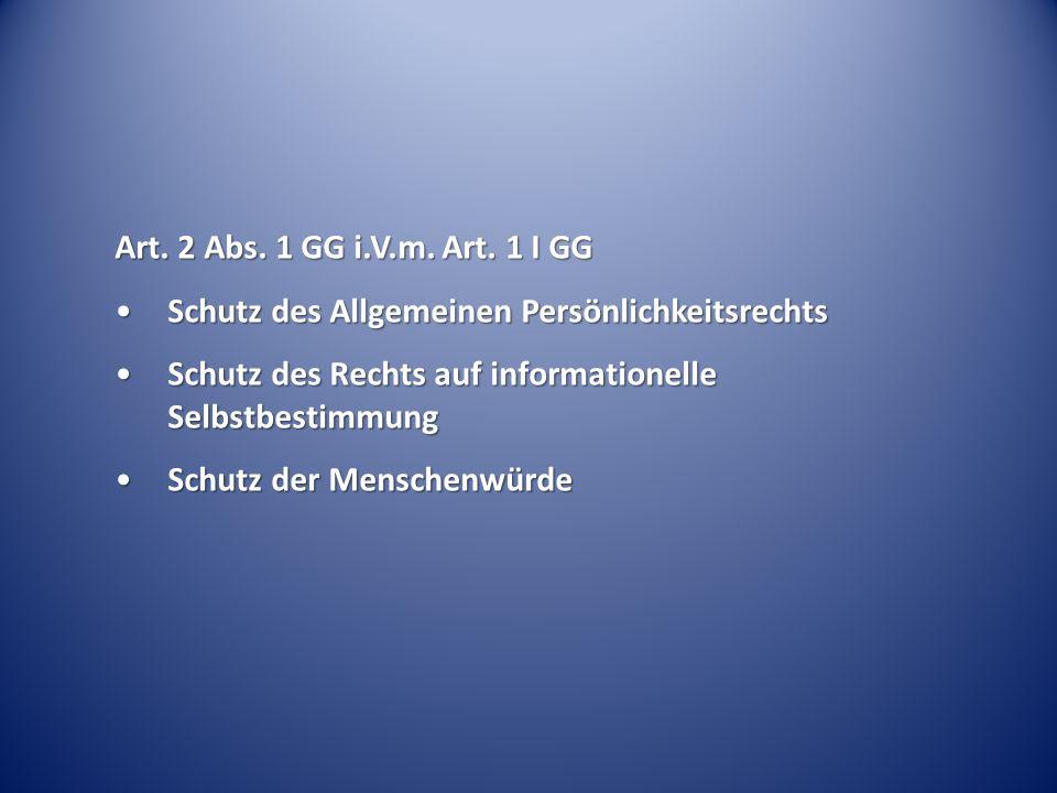 Art. 2 Abs. 1 GG i.V.m. Art. 1 I GG Schutz des Allgemeinen Persönlichkeitsrechts. Schutz des Rechts auf informationelle Selbstbestimmung.