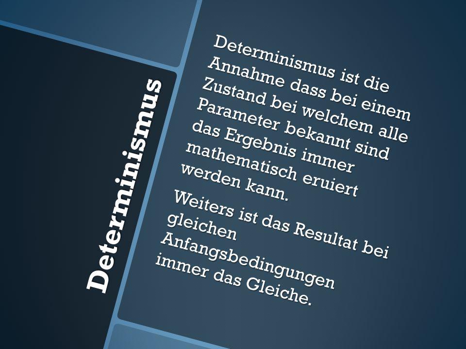 Determinismus ist die Annahme dass bei einem Zustand bei welchem alle Parameter bekannt sind das Ergebnis immer mathematisch eruiert werden kann. Weiters ist das Resultat bei gleichen Anfangsbedingungen immer das Gleiche.