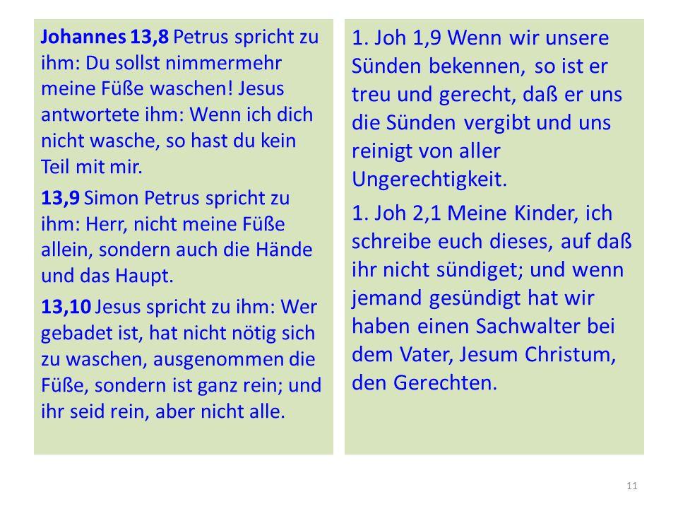 Johannes 13,8 Petrus spricht zu ihm: Du sollst nimmermehr meine Füße waschen! Jesus antwortete ihm: Wenn ich dich nicht wasche, so hast du kein Teil mit mir. 13,9 Simon Petrus spricht zu ihm: Herr, nicht meine Füße allein, sondern auch die Hände und das Haupt. 13,10 Jesus spricht zu ihm: Wer gebadet ist, hat nicht nötig sich zu waschen, ausgenommen die Füße, sondern ist ganz rein; und ihr seid rein, aber nicht alle.