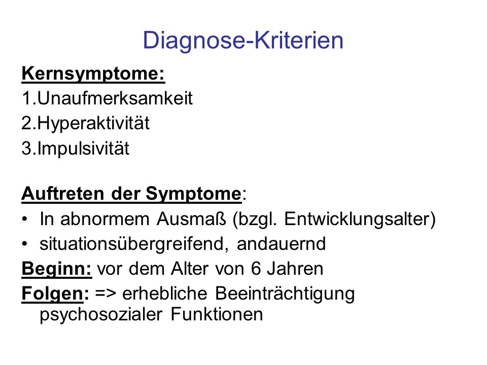 Diagnose-Kriterien Kernsymptome: 1.Unaufmerksamkeit 2.Hyperaktivität