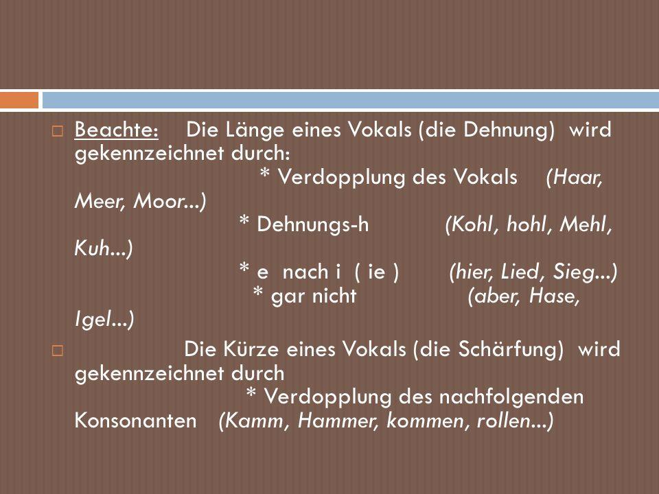 Beachte: Die Länge eines Vokals (die Dehnung) wird gekennzeichnet durch: * Verdopplung des Vokals (Haar, Meer, Moor...) * Dehnungs-h (Kohl, hohl, Mehl, Kuh...) * e nach i ( ie ) (hier, Lied, Sieg...) * gar nicht (aber, Hase, Igel...)