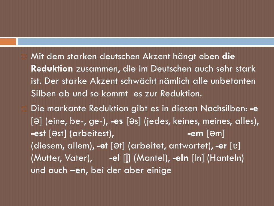 Mit dem starken deutschen Akzent hängt eben die Reduktion zusammen, die im Deutschen auch sehr stark ist. Der starke Akzent schwächt nämlich alle unbetonten Silben ab und so kommt es zur Reduktion.