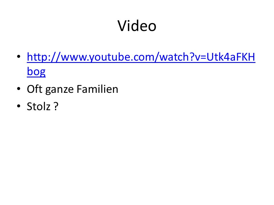 Video http://www.youtube.com/watch v=Utk4aFKHbog Oft ganze Familien