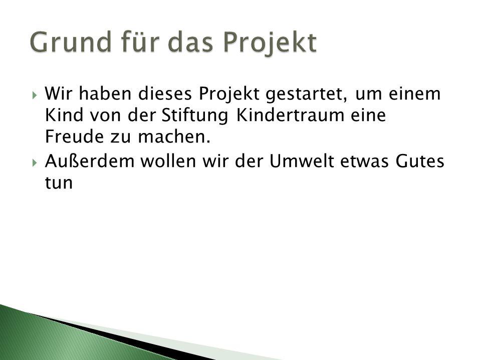 Grund für das Projekt Wir haben dieses Projekt gestartet, um einem Kind von der Stiftung Kindertraum eine Freude zu machen.