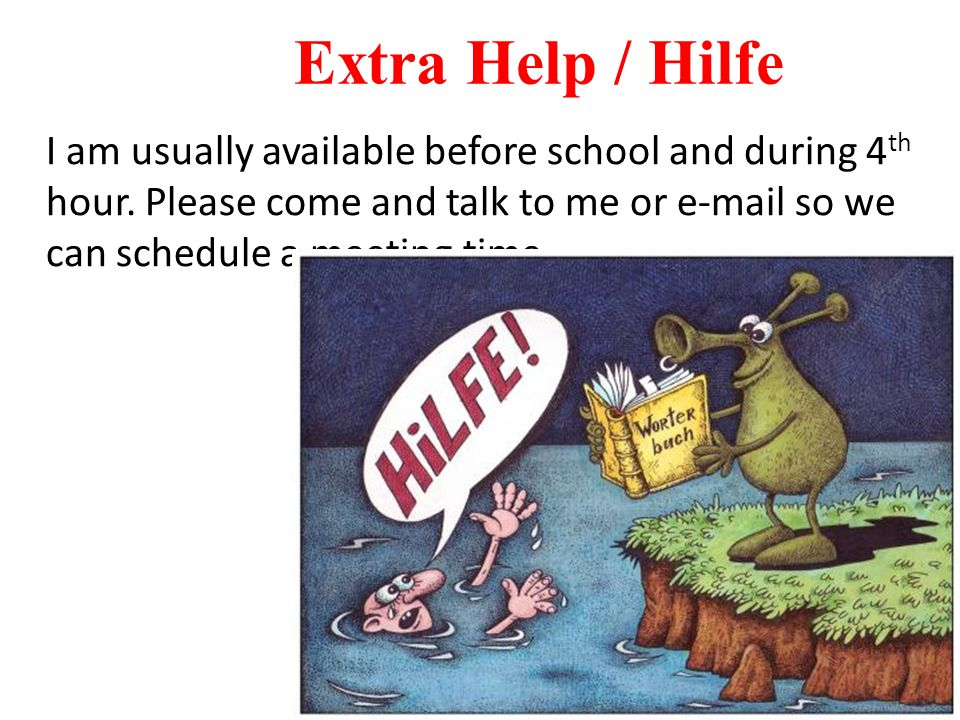 Extra Help / Hilfe I am usually available before school and during 4th hour.