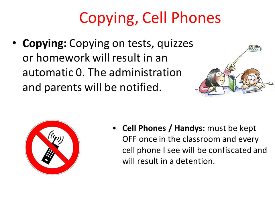 Copying, Cell Phones Copying: Copying on tests, quizzes or homework will result in an automatic 0. The administration and parents will be notified.