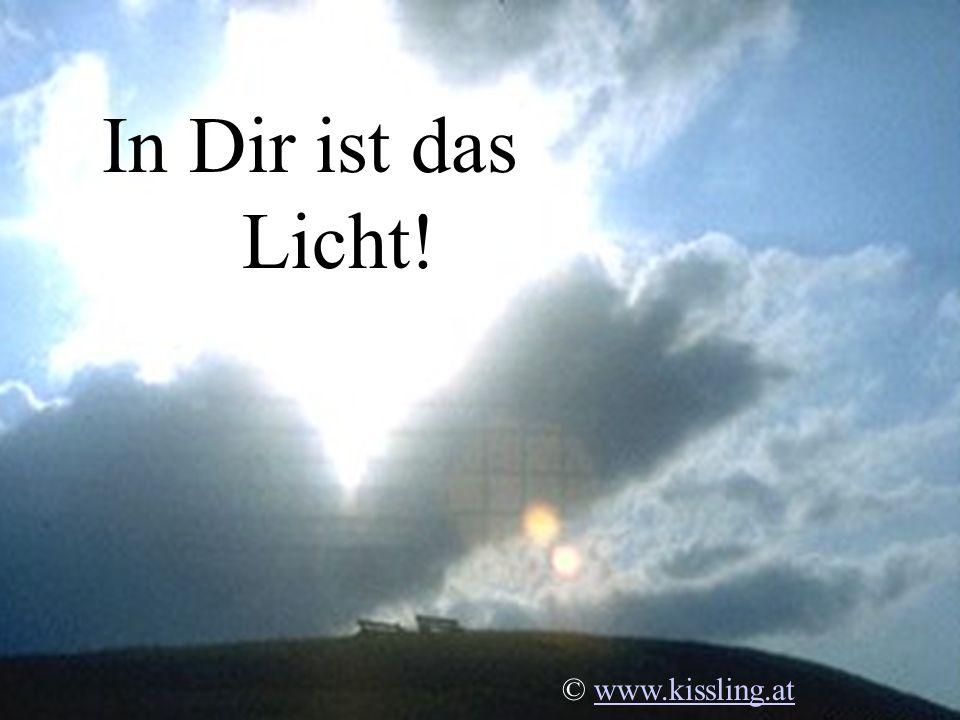In Dir ist das Licht! © www.kissling.at
