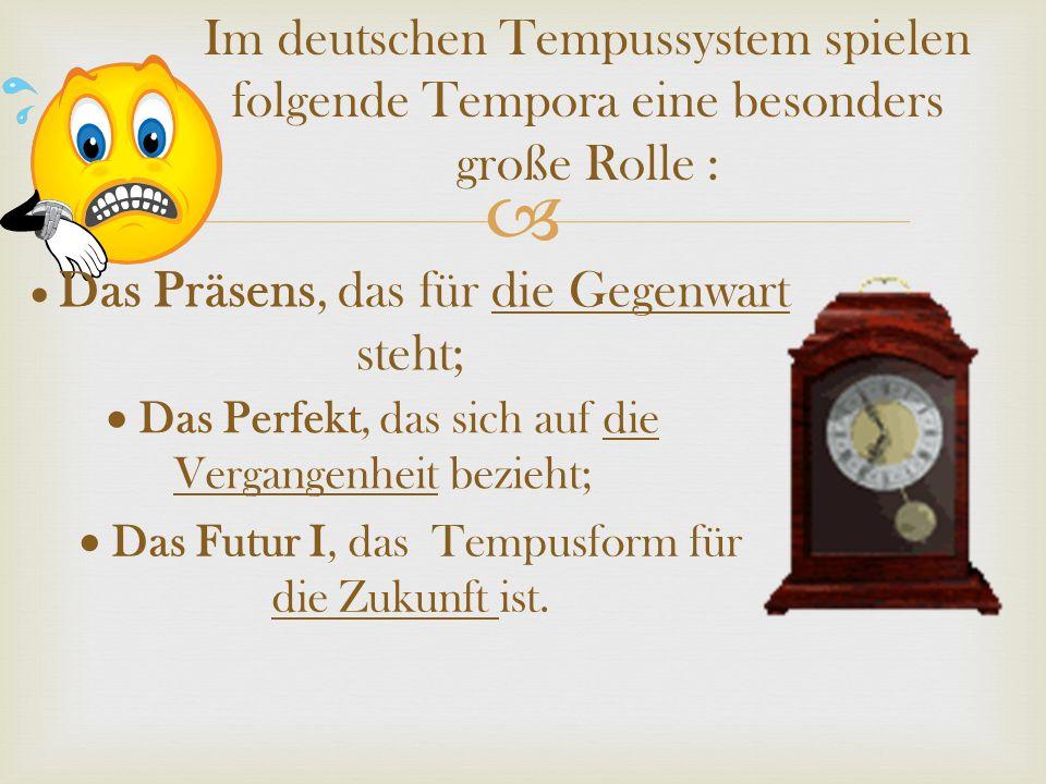 Im deutschen Tempussystem spielen folgende Tempora eine besonders große Rolle :