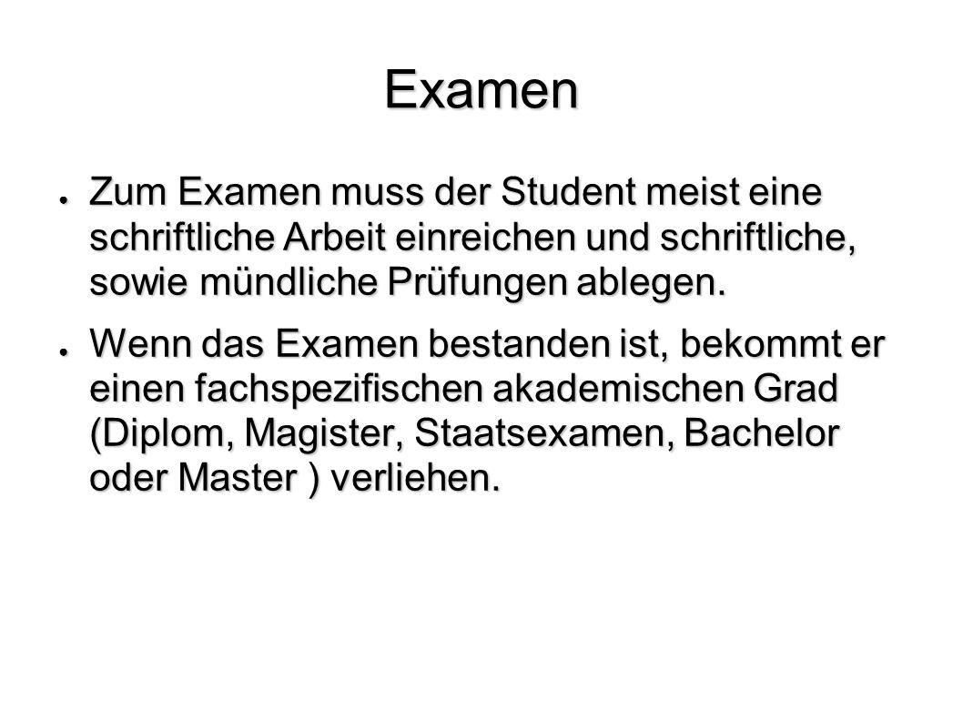 Examen Zum Examen muss der Student meist eine schriftliche Arbeit einreichen und schriftliche, sowie mündliche Prüfungen ablegen.