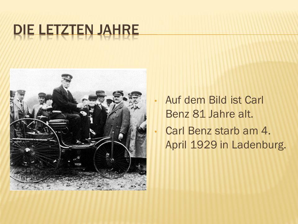 DIE LETZTEN JAHRE Auf dem Bild ist Carl Benz 81 Jahre alt.