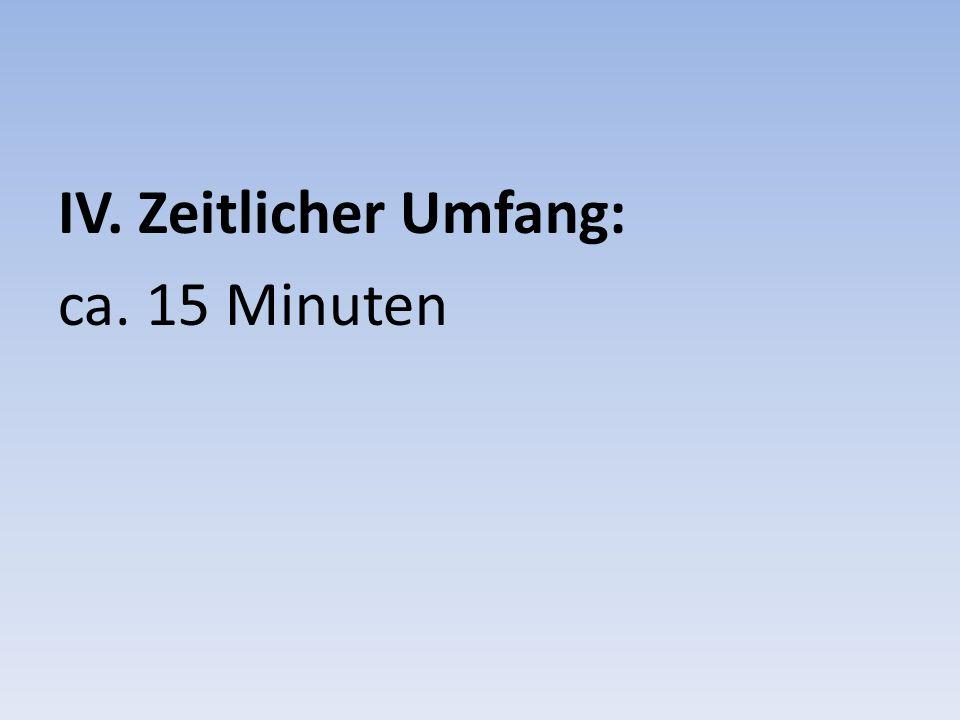 IV. Zeitlicher Umfang: ca. 15 Minuten