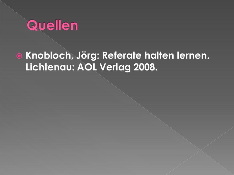 Quellen Knobloch, Jörg: Referate halten lernen. Lichtenau: AOL Verlag 2008.