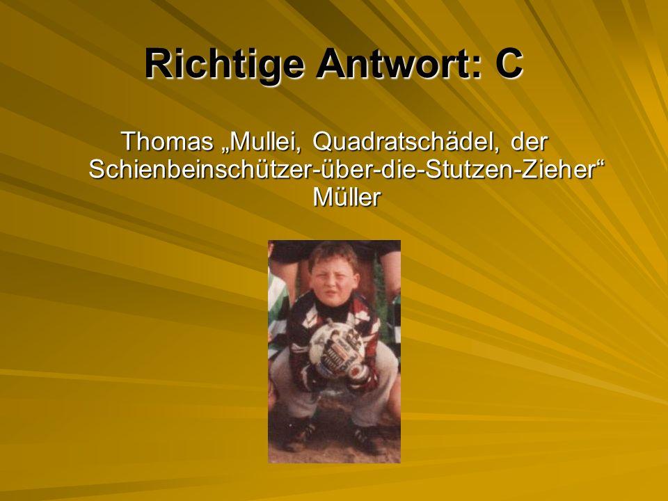 """Richtige Antwort: C Thomas """"Mullei, Quadratschädel, der Schienbeinschützer-über-die-Stutzen-Zieher Müller."""