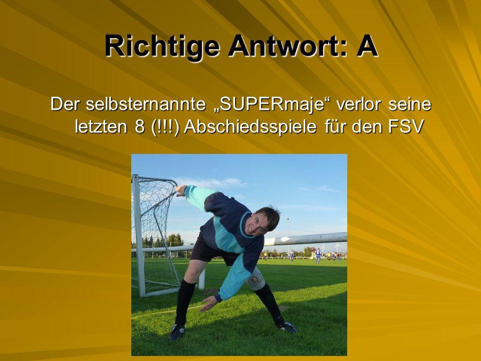 """Richtige Antwort: A Der selbsternannte """"SUPERmaje verlor seine letzten 8 (!!!) Abschiedsspiele für den FSV."""