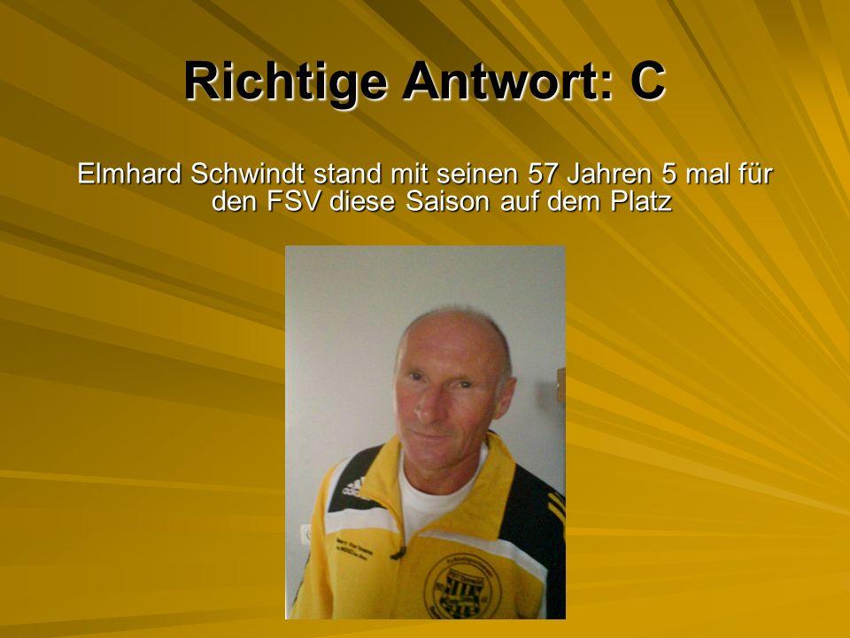 Richtige Antwort: C Elmhard Schwindt stand mit seinen 57 Jahren 5 mal für den FSV diese Saison auf dem Platz.