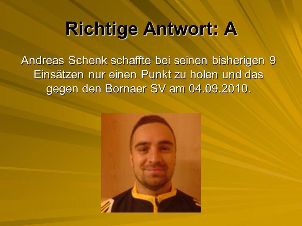 Richtige Antwort: A Andreas Schenk schaffte bei seinen bisherigen 9 Einsätzen nur einen Punkt zu holen und das gegen den Bornaer SV am 04.09.2010.