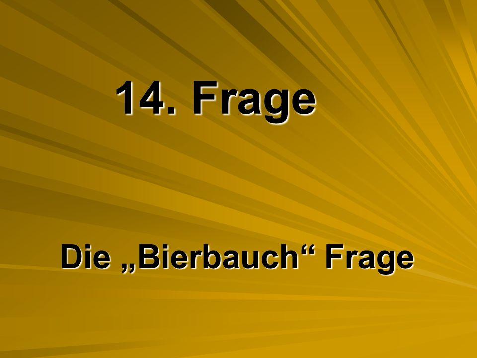 """14. Frage Die """"Bierbauch Frage"""