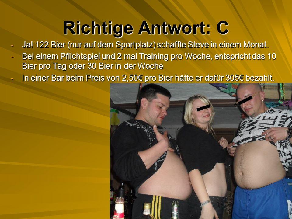 Richtige Antwort: C Ja! 122 Bier (nur auf dem Sportplatz) schaffte Steve in einem Monat.