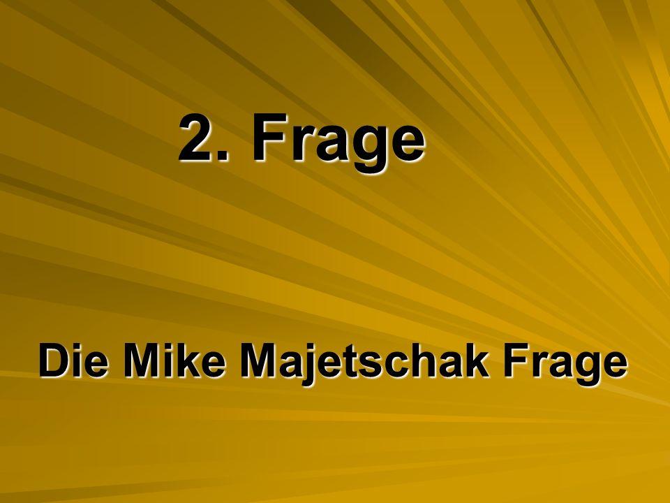 2. Frage Die Mike Majetschak Frage