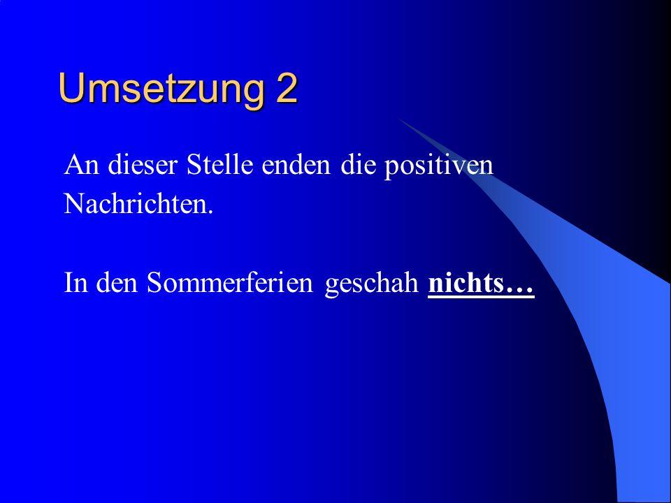 Umsetzung 2 An dieser Stelle enden die positiven Nachrichten.