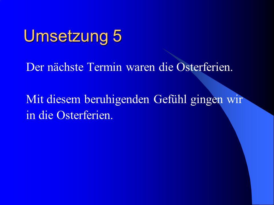 Umsetzung 5 Der nächste Termin waren die Osterferien.