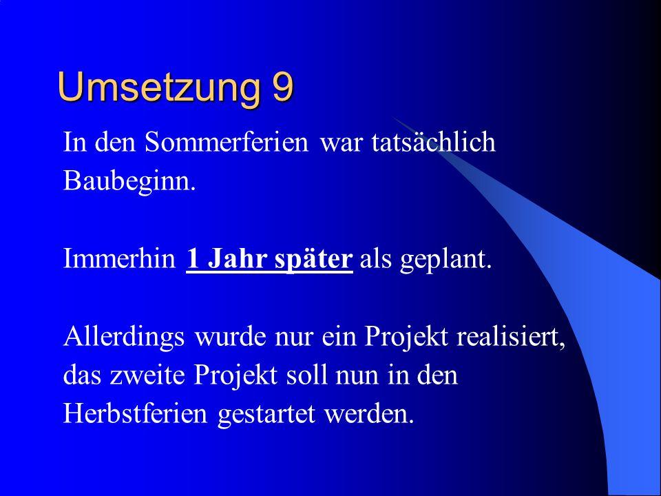 Umsetzung 9 In den Sommerferien war tatsächlich Baubeginn.