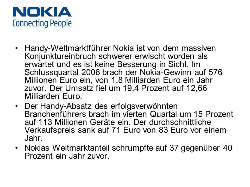 Handy-Weltmarktführer Nokia ist von dem massiven Konjunktureinbruch schwerer erwischt worden als erwartet und es ist keine Besserung in Sicht. Im Schlussquartal 2008 brach der Nokia-Gewinn auf 576 Millionen Euro ein, von 1,8 Milliarden Euro ein Jahr zuvor. Der Umsatz fiel um 19,4 Prozent auf 12,66 Milliarden Euro.