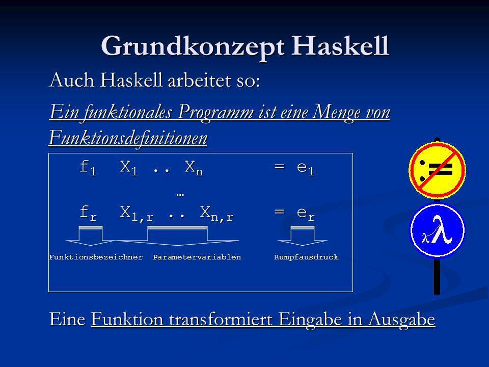 Grundkonzept Haskell Auch Haskell arbeitet so: