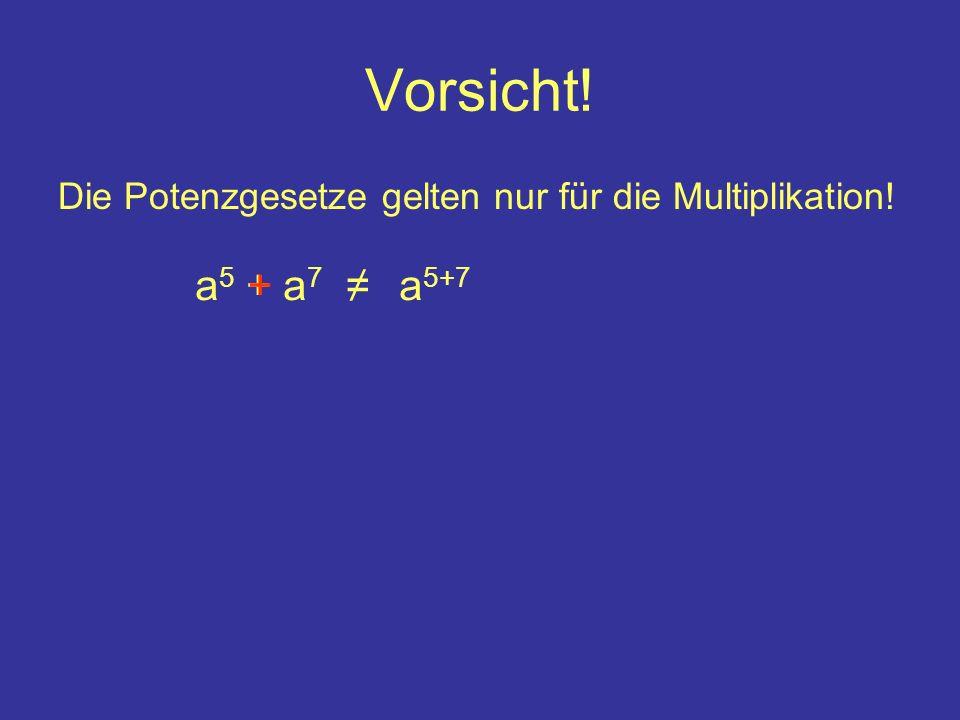 Vorsicht! Die Potenzgesetze gelten nur für die Multiplikation! a5 + a7 + ≠ a5+7