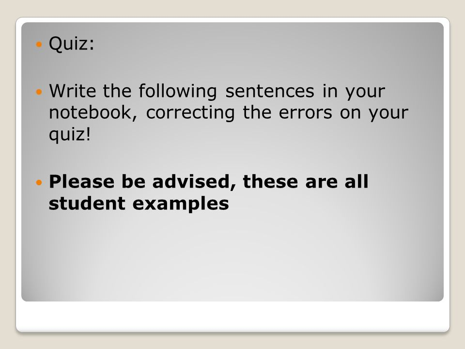 Quiz: Write the following sentences in your notebook, correcting the errors on your quiz.