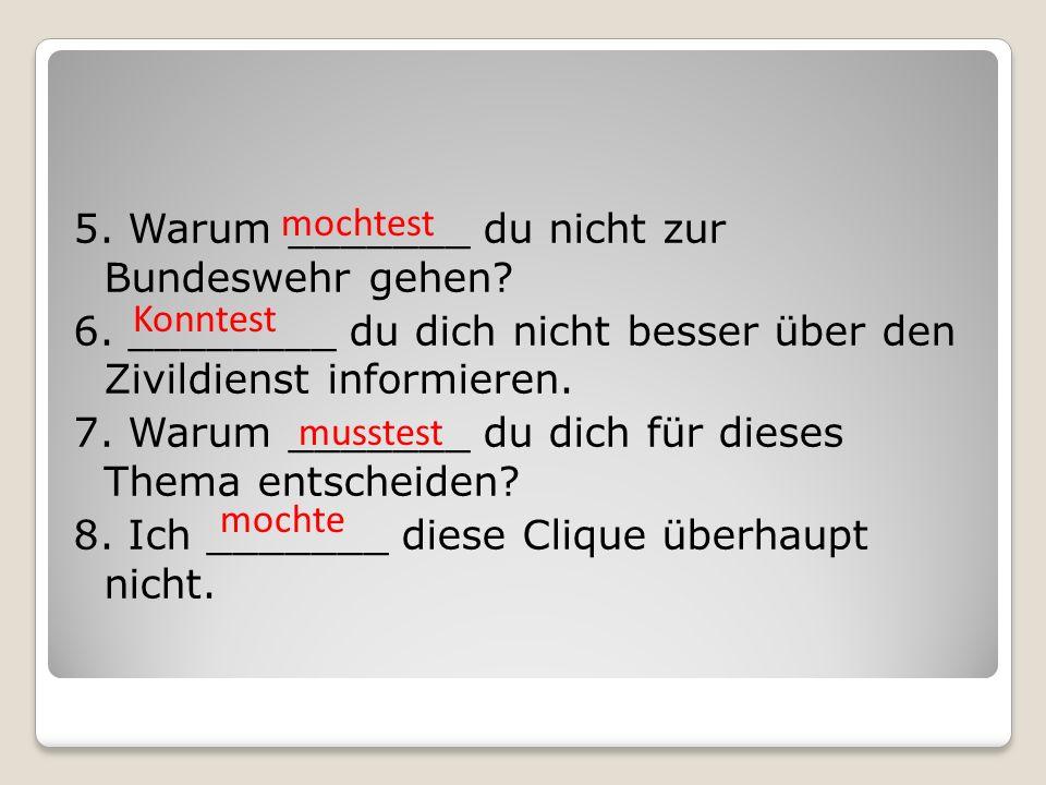 5. Warum _______ du nicht zur Bundeswehr gehen. 6