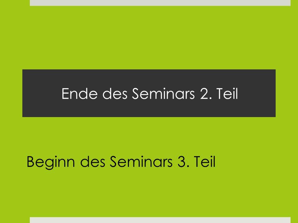 Ende des Seminars 2. Teil Beginn des Seminars 3. Teil