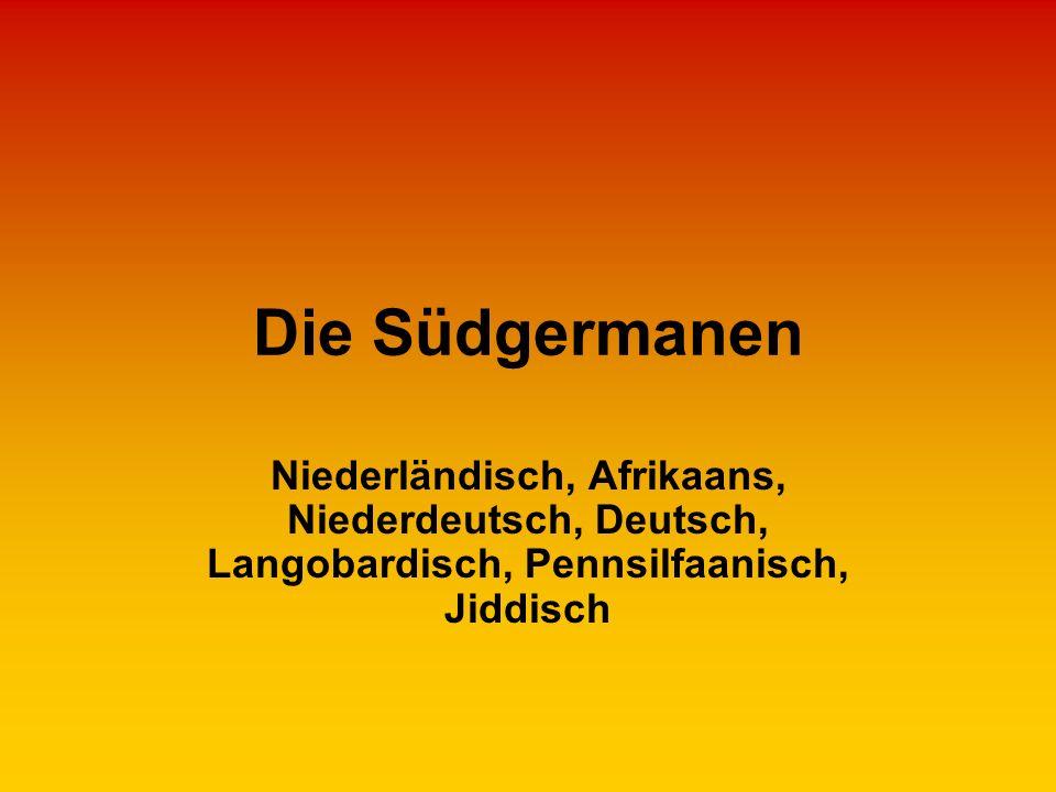 Die Südgermanen Niederländisch, Afrikaans, Niederdeutsch, Deutsch, Langobardisch, Pennsilfaanisch, Jiddisch.