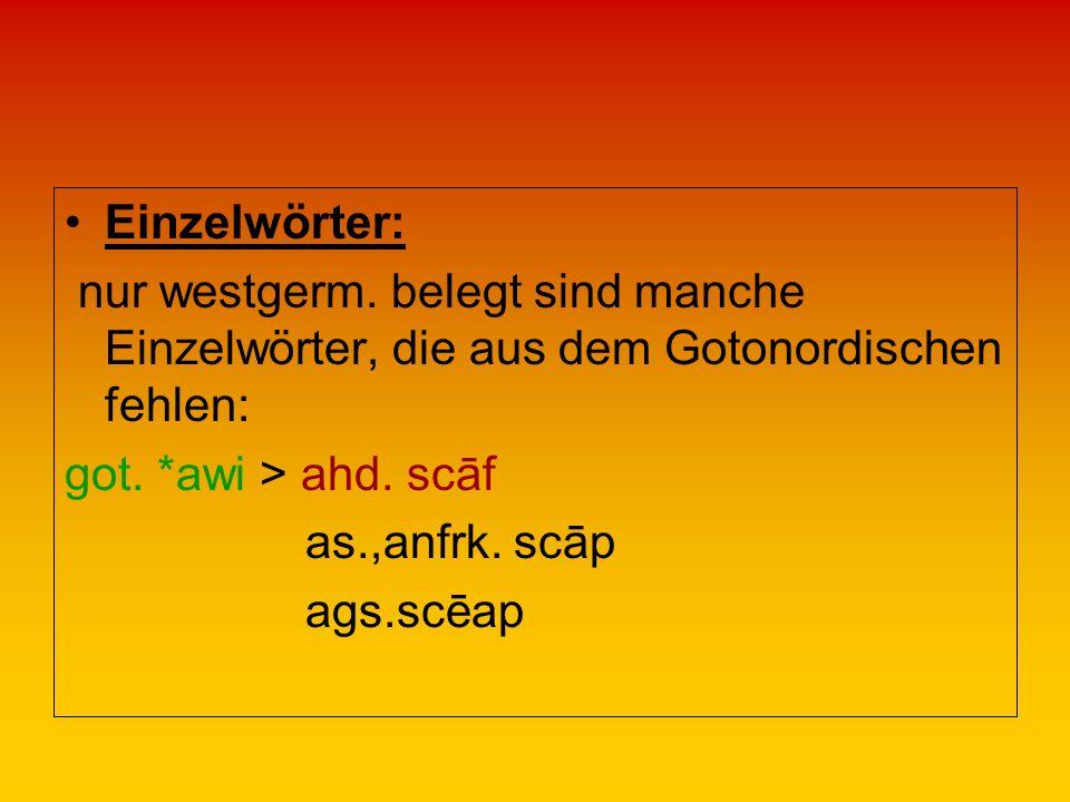 Einzelwörter: nur westgerm. belegt sind manche Einzelwörter, die aus dem Gotonordischen fehlen: got. *awi > ahd. scāf.