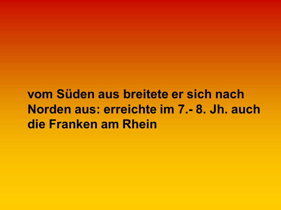 vom Süden aus breitete er sich nach Norden aus: erreichte im 7.- 8. Jh. auch die Franken am Rhein