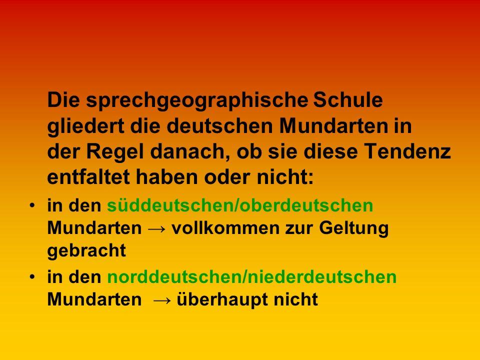 Die sprechgeographische Schule gliedert die deutschen Mundarten in der Regel danach, ob sie diese Tendenz entfaltet haben oder nicht: