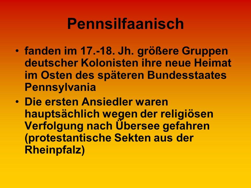Pennsilfaanisch fanden im 17.-18. Jh. größere Gruppen deutscher Kolonisten ihre neue Heimat im Osten des späteren Bundesstaates Pennsylvania.