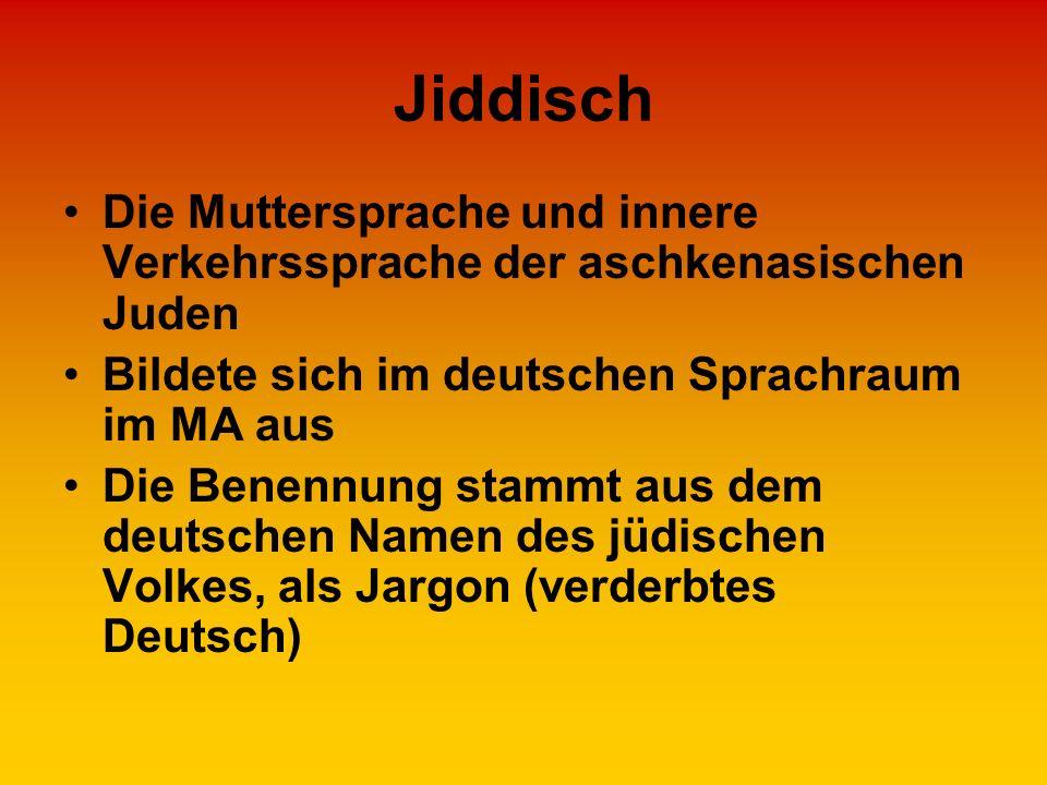 Jiddisch Die Muttersprache und innere Verkehrssprache der aschkenasischen Juden. Bildete sich im deutschen Sprachraum im MA aus.