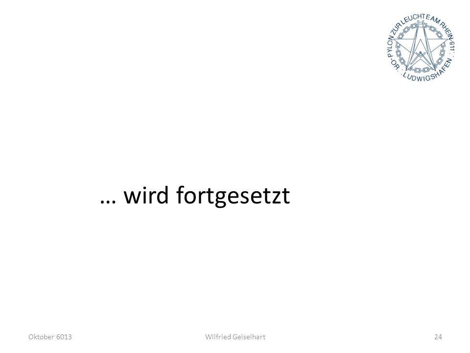… wird fortgesetzt Oktober 6013 Wilfried Geiselhart