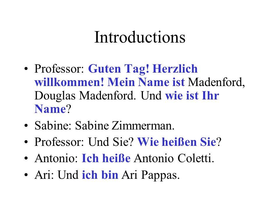 Introductions Professor: Guten Tag! Herzlich willkommen! Mein Name ist Madenford, Douglas Madenford. Und wie ist Ihr Name