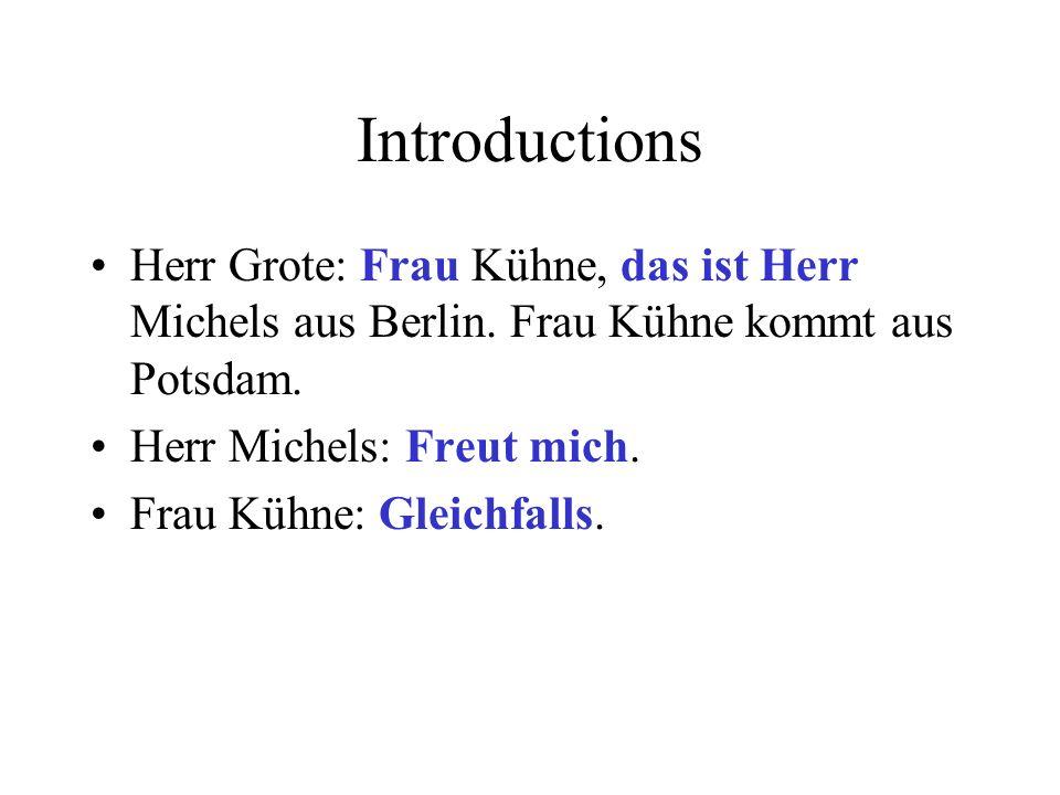 Introductions Herr Grote: Frau Kühne, das ist Herr Michels aus Berlin. Frau Kühne kommt aus Potsdam.