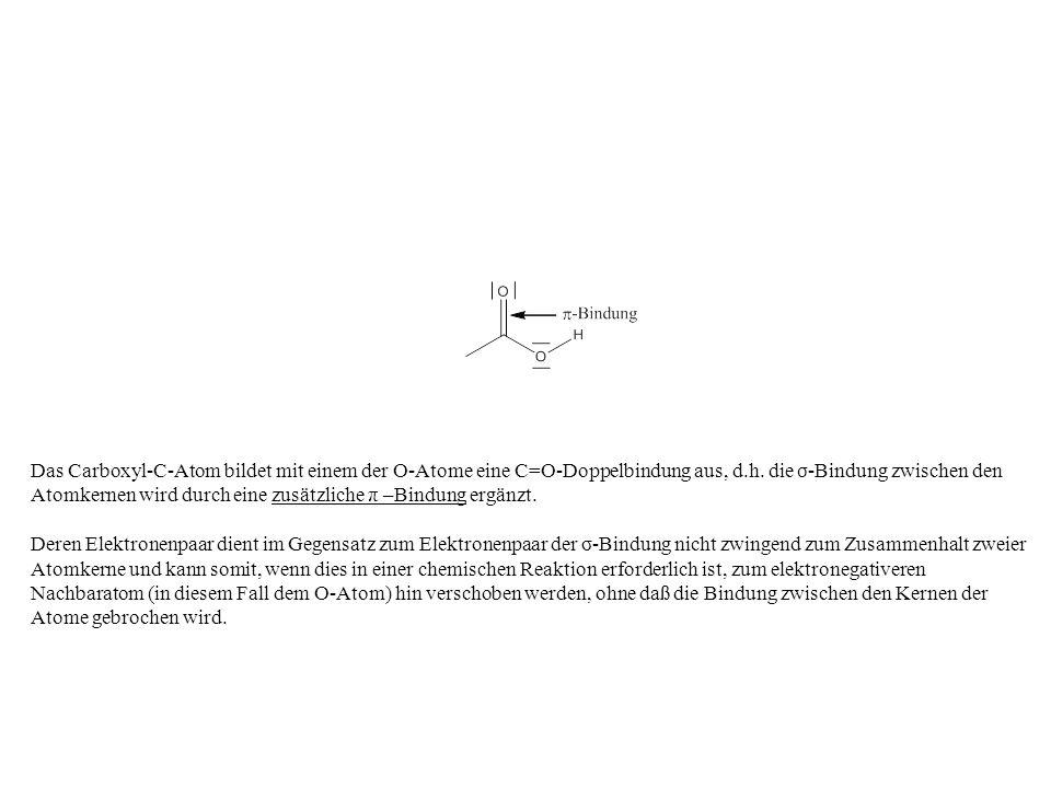 Das Carboxyl-C-Atom bildet mit einem der O-Atome eine C=O-Doppelbindung aus, d.h. die σ-Bindung zwischen den Atomkernen wird durch eine zusätzliche π –Bindung ergänzt.