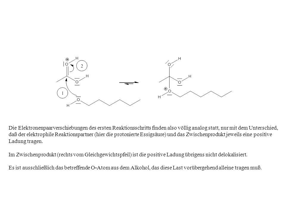 Die Elektronenpaarverschiebungen des ersten Reaktionsschritts finden also völlig analog statt, nur mit dem Unterschied, daß der elektrophile Reaktionspartner (hier die protonierte Essigsäure) und das Zwischenprodukt jeweils eine positive Ladung tragen.