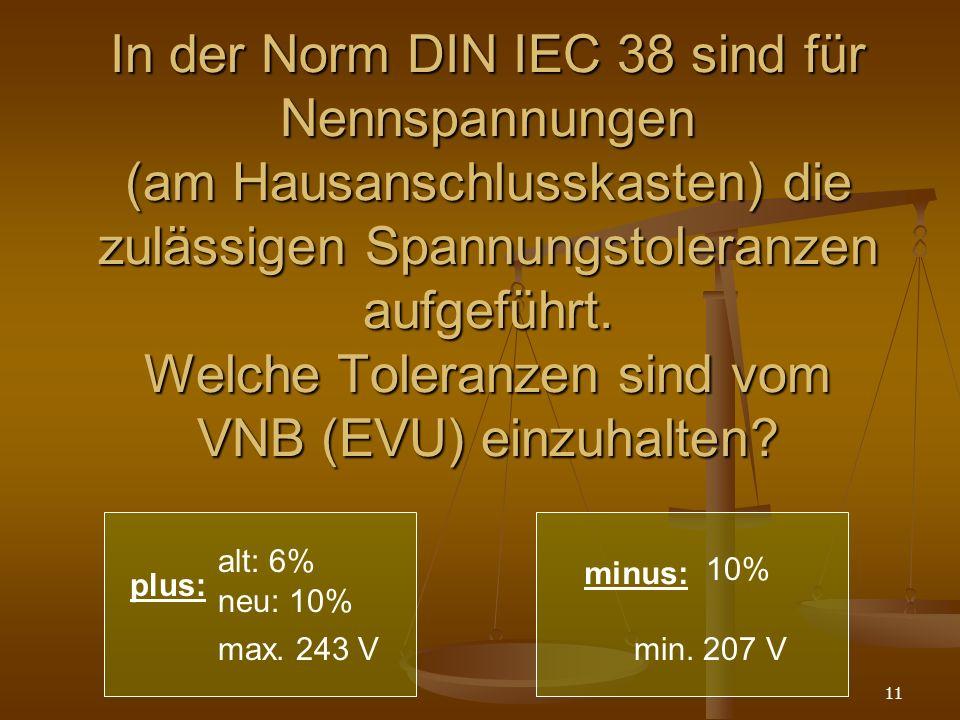In der Norm DIN IEC 38 sind für Nennspannungen (am Hausanschlusskasten) die zulässigen Spannungstoleranzen aufgeführt. Welche Toleranzen sind vom VNB (EVU) einzuhalten