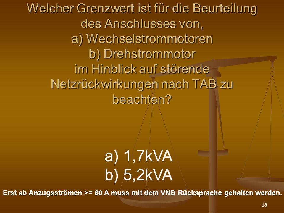 Welcher Grenzwert ist für die Beurteilung des Anschlusses von, a) Wechselstrommotoren b) Drehstrommotor im Hinblick auf störende Netzrückwirkungen nach TAB zu beachten