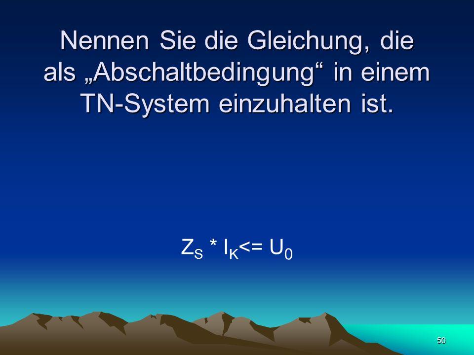 """Nennen Sie die Gleichung, die als """"Abschaltbedingung in einem TN-System einzuhalten ist."""