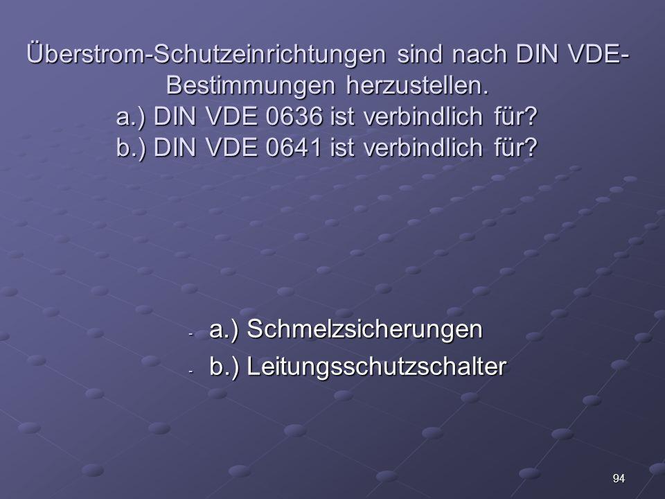 Überstrom-Schutzeinrichtungen sind nach DIN VDE-Bestimmungen herzustellen. a.) DIN VDE 0636 ist verbindlich für b.) DIN VDE 0641 ist verbindlich für