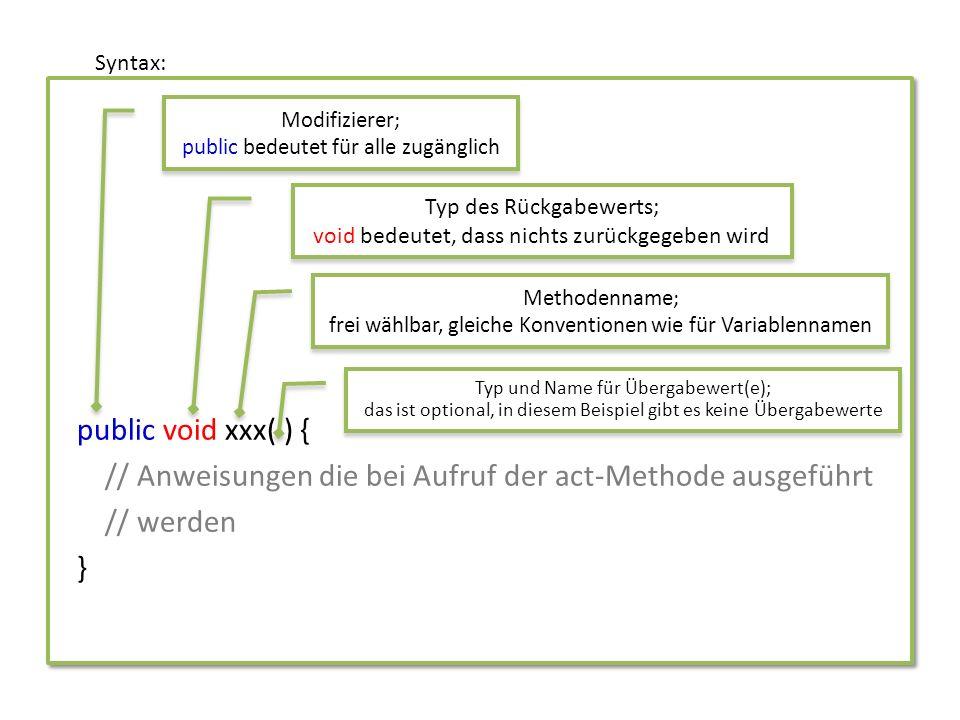 Syntax: public void xxx( ) { // Anweisungen die bei Aufruf der act-Methode ausgeführt // werden }