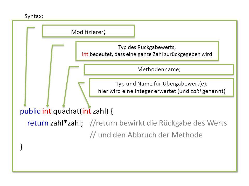 Syntax: public int quadrat(int zahl) { return zahl*zahl; //return bewirkt die Rückgabe des Werts // und den Abbruch der Methode }